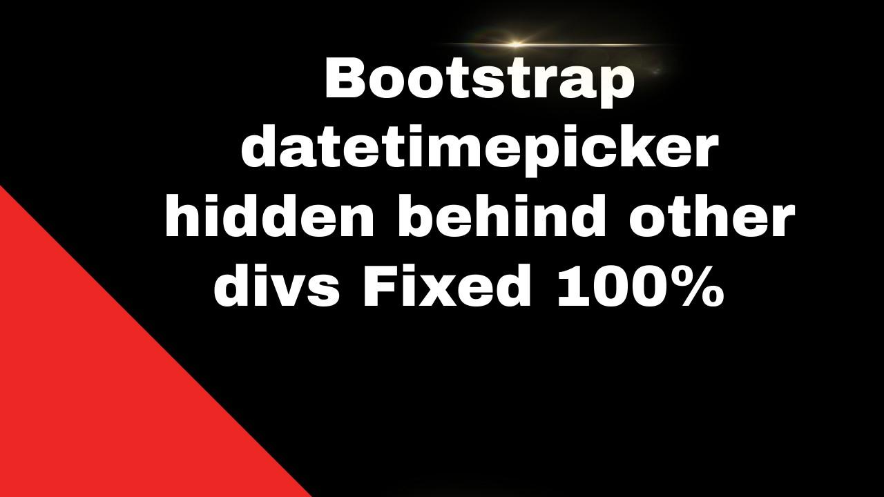 Bootstrap datetimepicker hidden behind other divs Fixed 100%