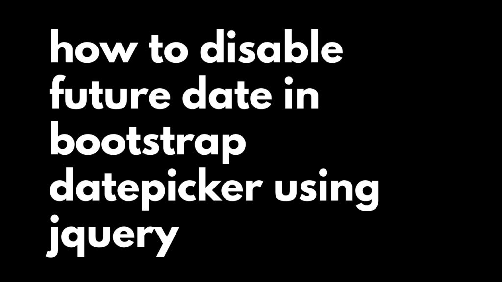 how to disable future date in bootstrap datepicker using jquery
