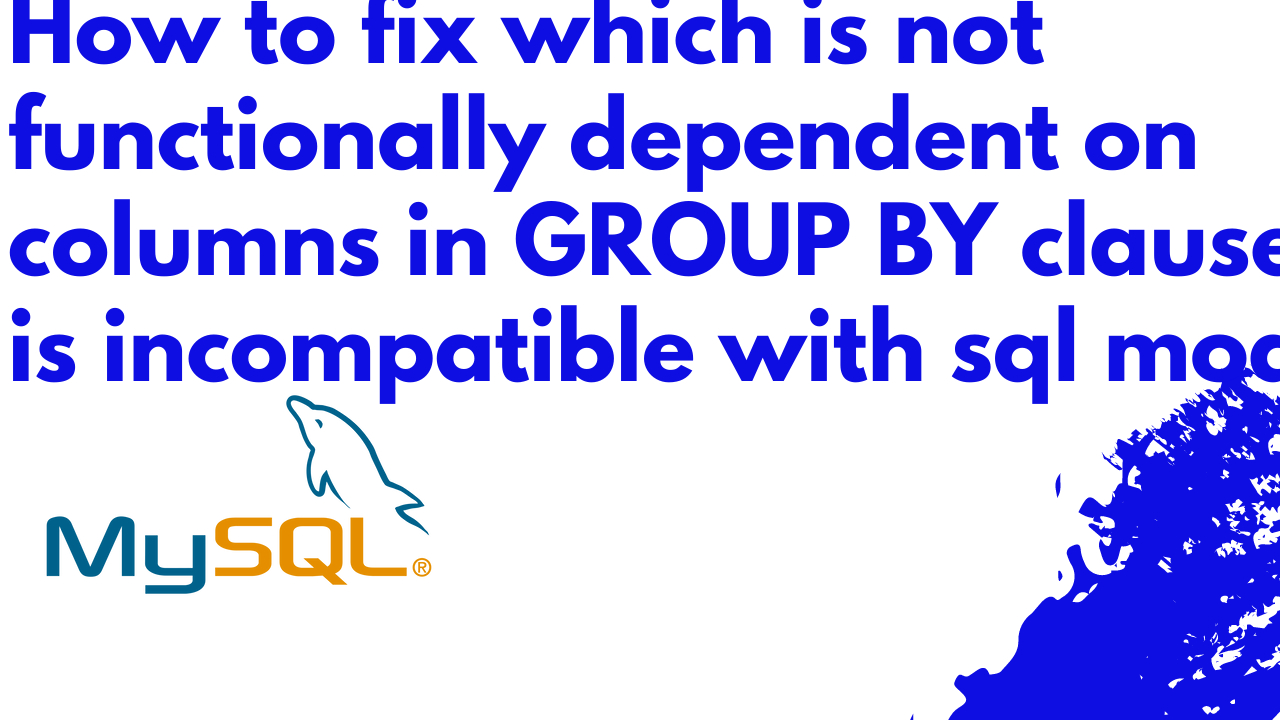 Which is not functionally dependent on columns in GROUP BY clause; this is incompatible with sql_mode=only_full_group_by in